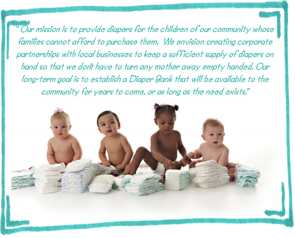 Our mission is to provide diapers for the children of our community whose families cannot afford to purchase them.  We envision creating corporate partnerships with local businesses to keep a sufficient supply of diapers on hand so that we don't have to turn any mother away empty handed. Our long-term goal is to establish a Diaper Bank that will be available to the community for years to come, or as long as the need exists.